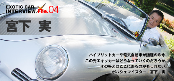 EXOTIC-CAR INTERVIEW File.04 宮下 実